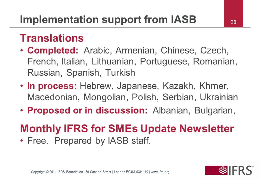 28 Implementation support from IASB Translations Completed: Arabic, Armenian, Chinese, Czech, French, Italian, Lithuanian, Portuguese, Romanian, Russian, Spanish, Turkish In process: Hebrew, Japanese, Kazakh, Khmer, Macedonian, Mongolian, Polish, Serbian, Ukrainian Proposed or in discussion: Albanian, Bulgarian, Monthly IFRS for SMEs Update Newsletter Free.