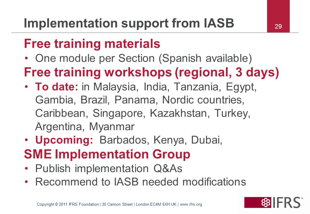 29 Implementation support from IASB Free training materials One module per Section (Spanish available) Free training workshops (regional, 3 days) To date: in Malaysia, India, Tanzania, Egypt, Gambia, Brazil, Panama, Nordic countries, Caribbean, Singapore, Kazakhstan, Turkey, Argentina, Myanmar Upcoming: Barbados, Kenya, Dubai, SME Implementation Group Publish implementation Q&As Recommend to IASB needed modifications Copyright © 2011 IFRS Foundation | 30 Cannon Street | London EC4M 6XH UK | www.ifrs.org