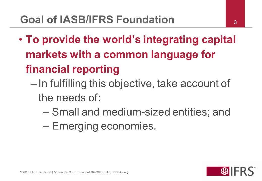 © 2011 IFRS Foundation | 30 Cannon Street | London EC4M 6XH | UK | www.ifrs.org Goal of IASB/IFRS Foundation To provide the world's integrating capital markets with a common language for financial reporting –In fulfilling this objective, take account of the needs of: – Small and medium-sized entities; and – Emerging economies.