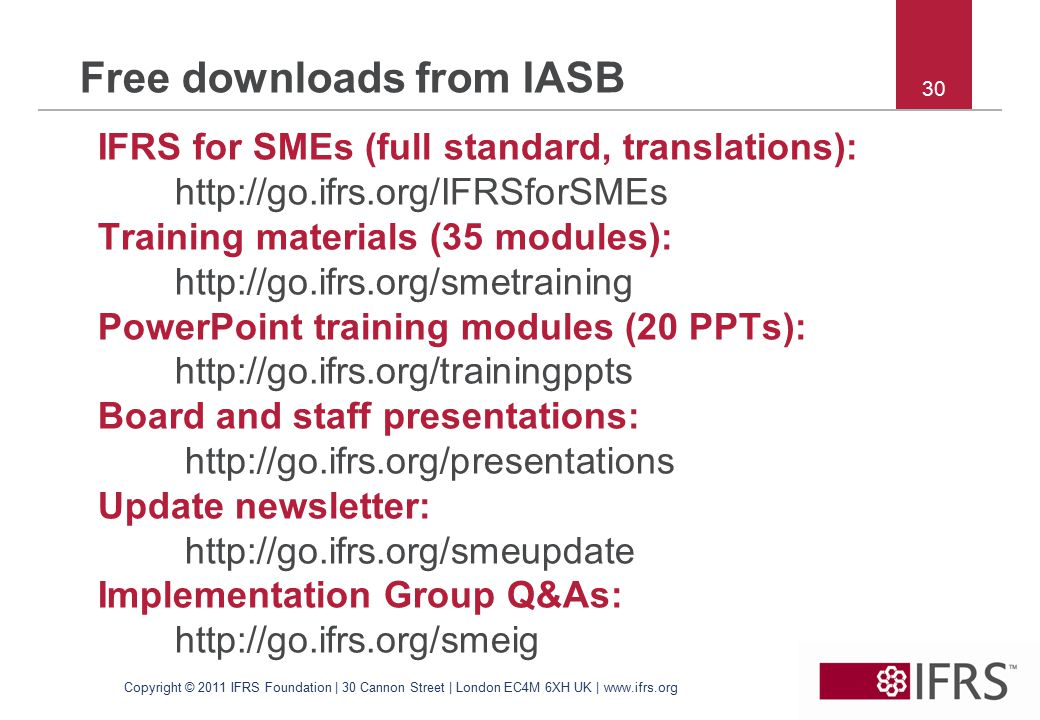 30 Free downloads from IASB IFRS for SMEs (full standard, translations): http://go.ifrs.org/IFRSforSMEs Training materials (35 modules): http://go.ifrs.org/smetraining PowerPoint training modules (20 PPTs): http://go.ifrs.org/trainingppts Board and staff presentations: http://go.ifrs.org/presentations Update newsletter: http://go.ifrs.org/smeupdate Implementation Group Q&As: http://go.ifrs.org/smeig Copyright © 2011 IFRS Foundation | 30 Cannon Street | London EC4M 6XH UK | www.ifrs.org