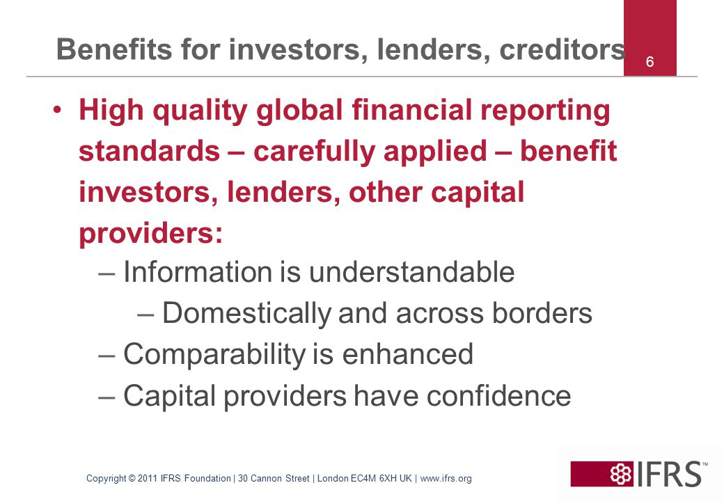 6 Benefits for investors, lenders, creditors High quality global financial reporting standards – carefully applied – benefit investors, lenders, other capital providers: –Information is understandable –Domestically and across borders –Comparability is enhanced –Capital providers have confidence Copyright © 2011 IFRS Foundation | 30 Cannon Street | London EC4M 6XH UK | www.ifrs.org