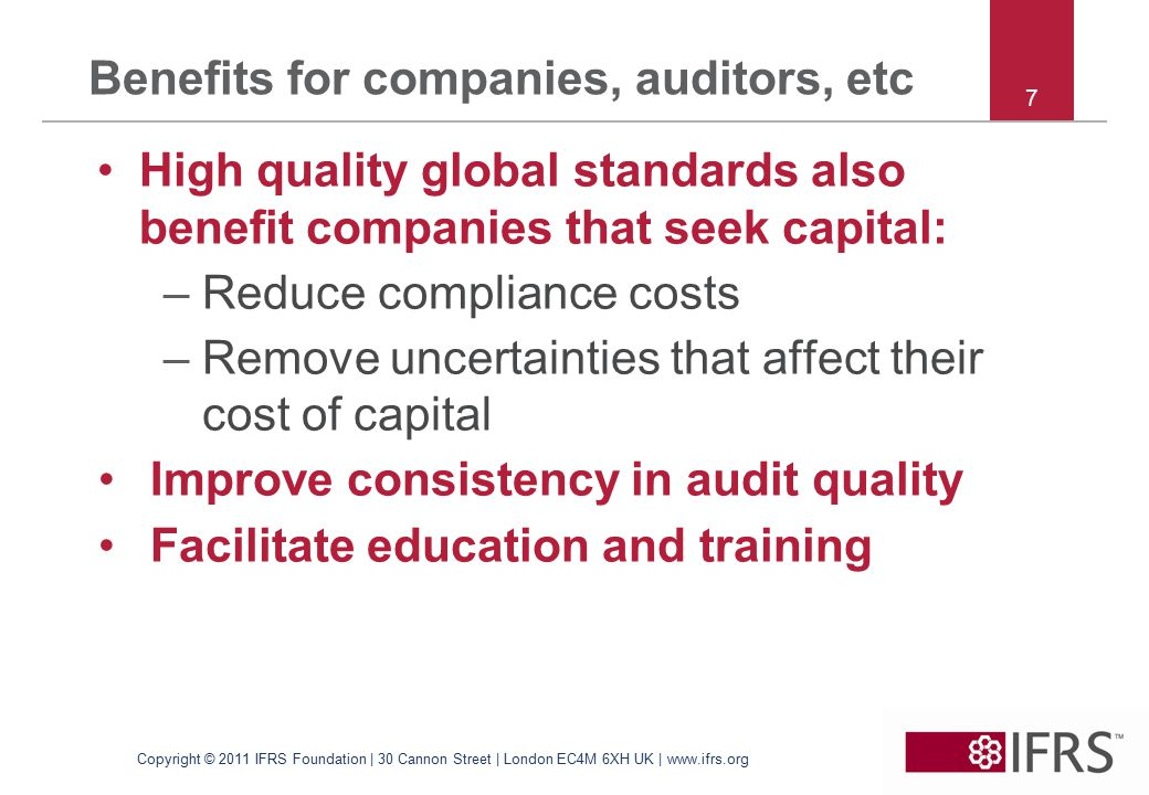 7 Benefits for companies, auditors, etc High quality global standards also benefit companies that seek capital: –Reduce compliance costs –Remove uncertainties that affect their cost of capital Improve consistency in audit quality Facilitate education and training Copyright © 2011 IFRS Foundation | 30 Cannon Street | London EC4M 6XH UK | www.ifrs.org
