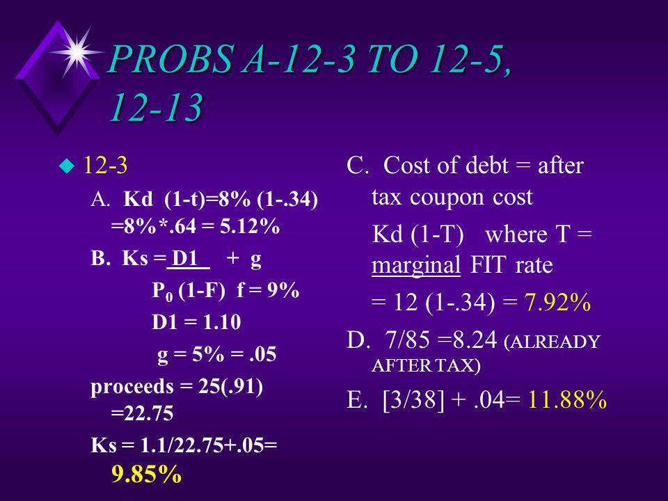 PROBS A-12-3 TO 12-5, 12-13 u 12-3 A. Kd (1-t)=8% (1-.34) =8%*.64 = 5.12% B.