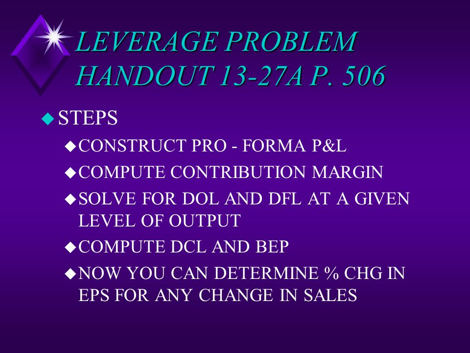 LEVERAGE PROBLEM HANDOUT 13-27A P. 506 u STEPS u CONSTRUCT PRO - FORMA P&L u COMPUTE CONTRIBUTION MARGIN u SOLVE FOR DOL AND DFL AT A GIVEN LEVEL OF O