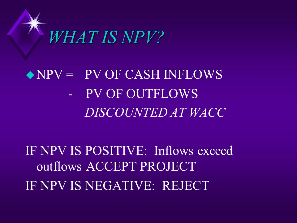 WHAT IS NPV? u NPV = PV OF CASH INFLOWS - PV OF OUTFLOWS DISCOUNTED AT WACC IF NPV IS POSITIVE: Inflows exceed outflows ACCEPT PROJECT IF NPV IS NEGAT