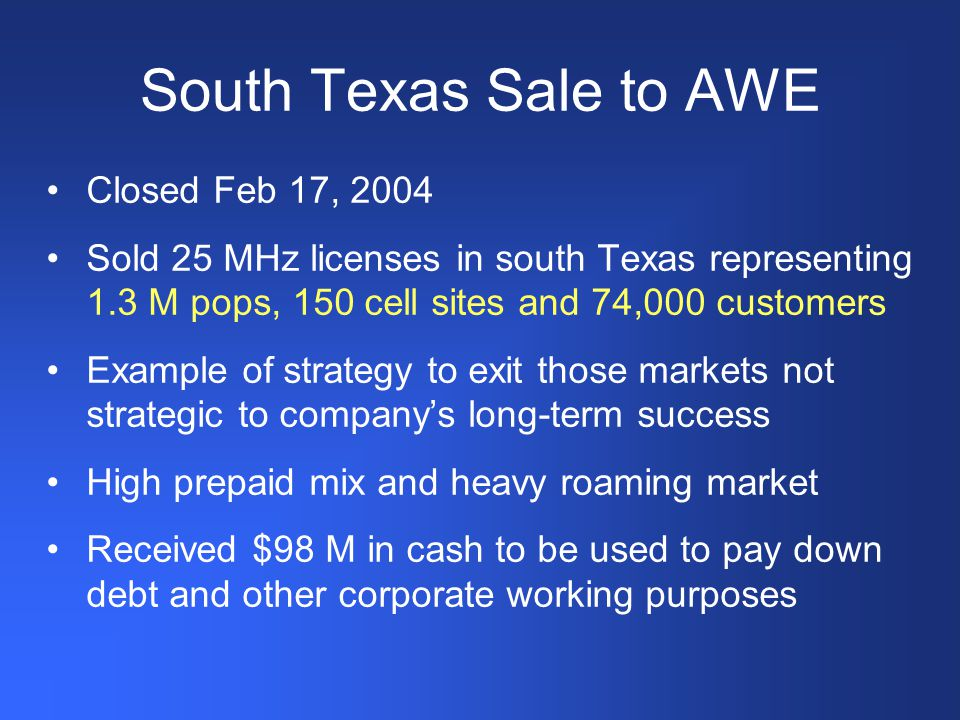 South Texas Sale to AWE Closed Feb 17, 2004 Sold 25 MHz licenses in south Texas representing 1.3 M pops, 150 cell sites and 74,000 customers Example of strategy to exit those markets not strategic to company's long-term success High prepaid mix and heavy roaming market Received $98 M in cash to be used to pay down debt and other corporate working purposes