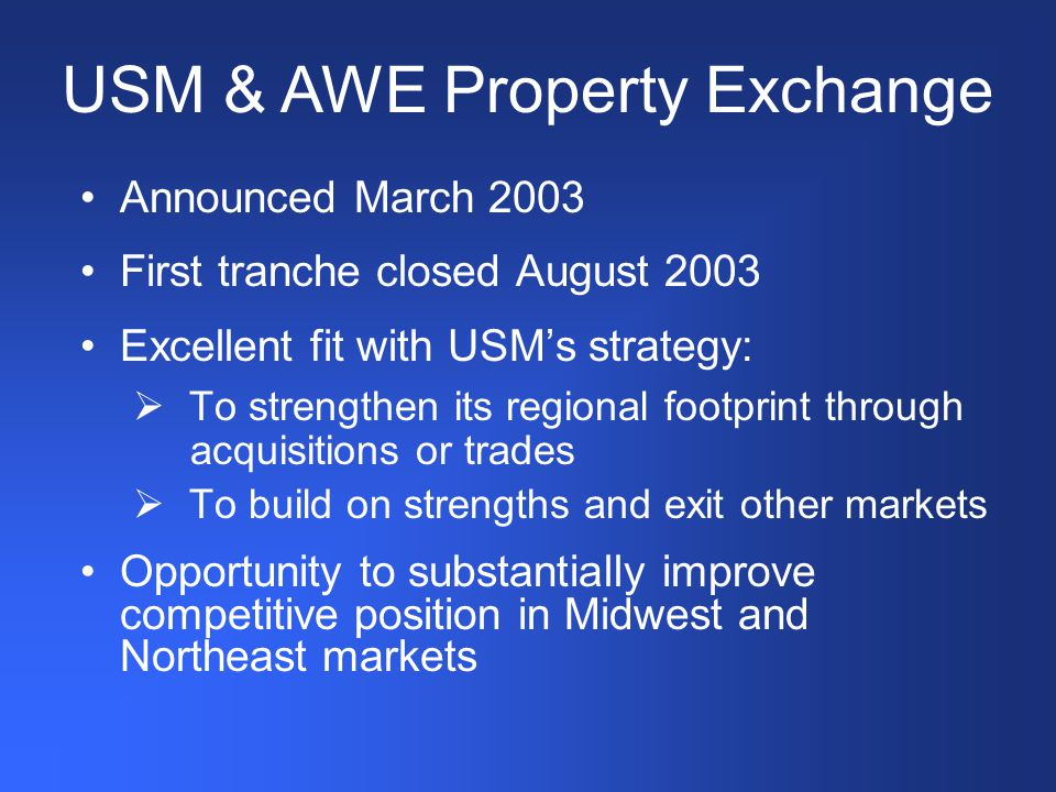 Announced March 2003 First tranche closed August 2003 Excellent fit with USM's strategy:  To strengthen its regional footprint through acquisitions or trades  To build on strengths and exit other markets Opportunity to substantially improve competitive position in Midwest and Northeast markets USM & AWE Property Exchange