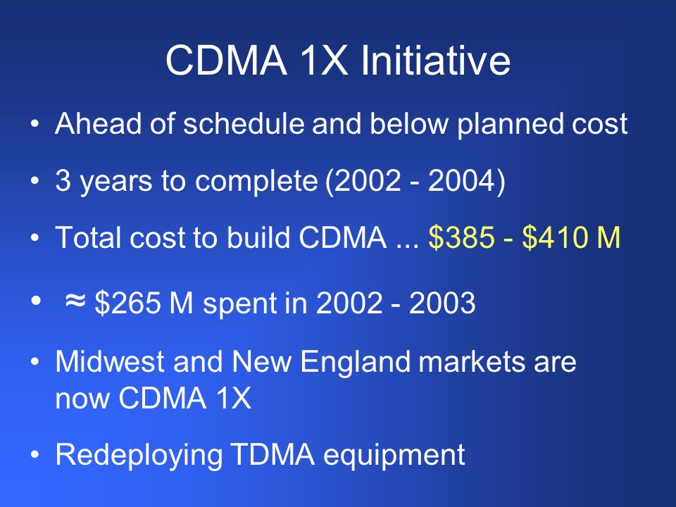 CDMA 1X Initiative Ahead of schedule and below planned cost 3 years to complete (2002 - 2004) Total cost to build CDMA...