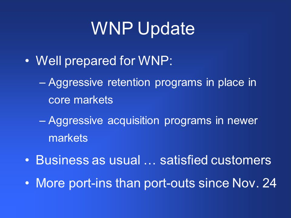 WNP Update Well prepared for WNP: –Aggressive retention programs in place in core markets –Aggressive acquisition programs in newer markets Business as usual … satisfied customers More port-ins than port-outs since Nov.