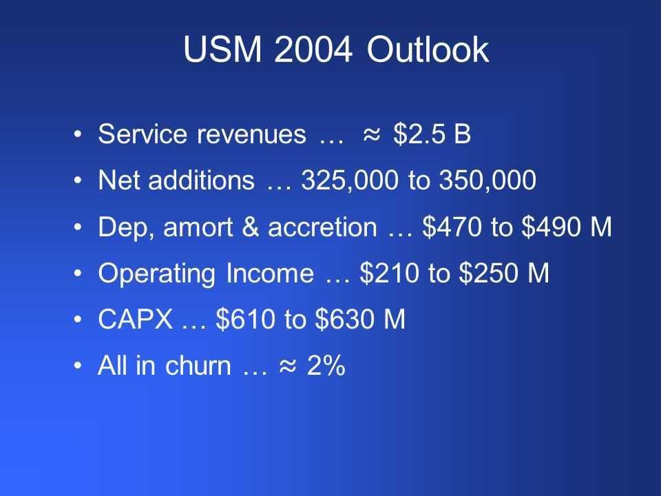 USM 2004 Outlook Service revenues … ≈ $2.5 B Net additions … 325,000 to 350,000 Dep, amort & accretion … $470 to $490 M Operating Income … $210 to $250 M CAPX … $610 to $630 M All in churn … ≈ 2%