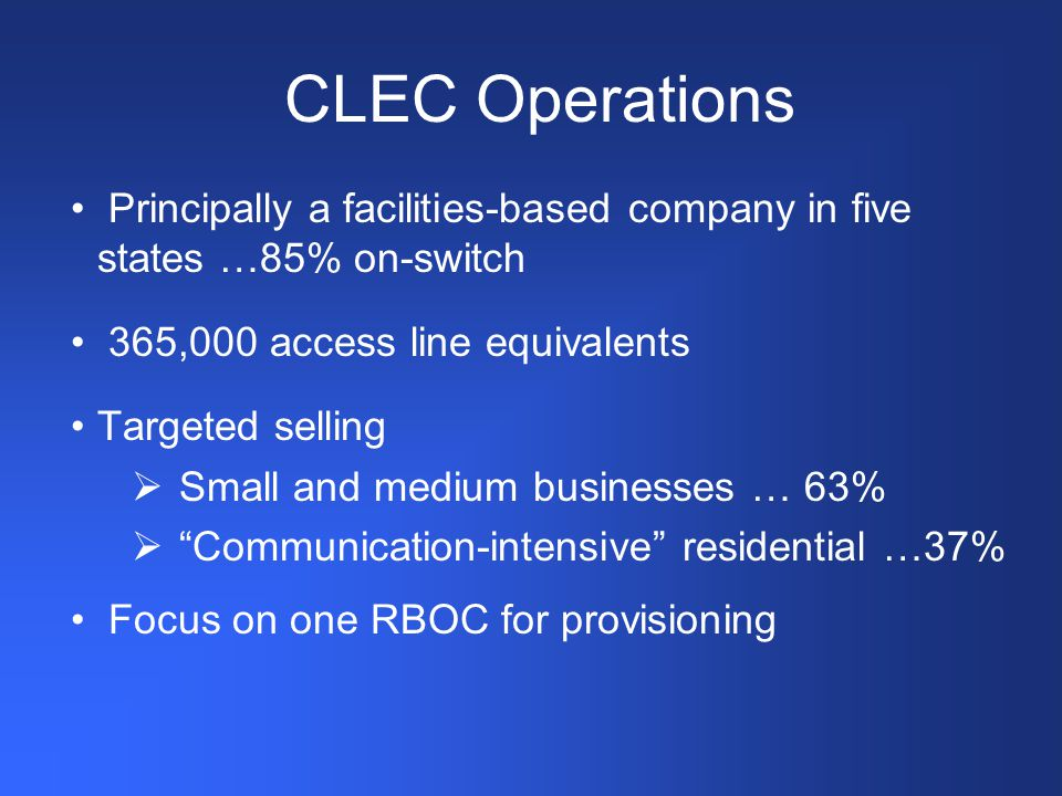 CLEC Operations Principally a facilities-based company in five states …85% on-switch 365,000 access line equivalents Targeted selling  Small and medium businesses … 63%  Communication-intensive residential …37% Focus on one RBOC for provisioning