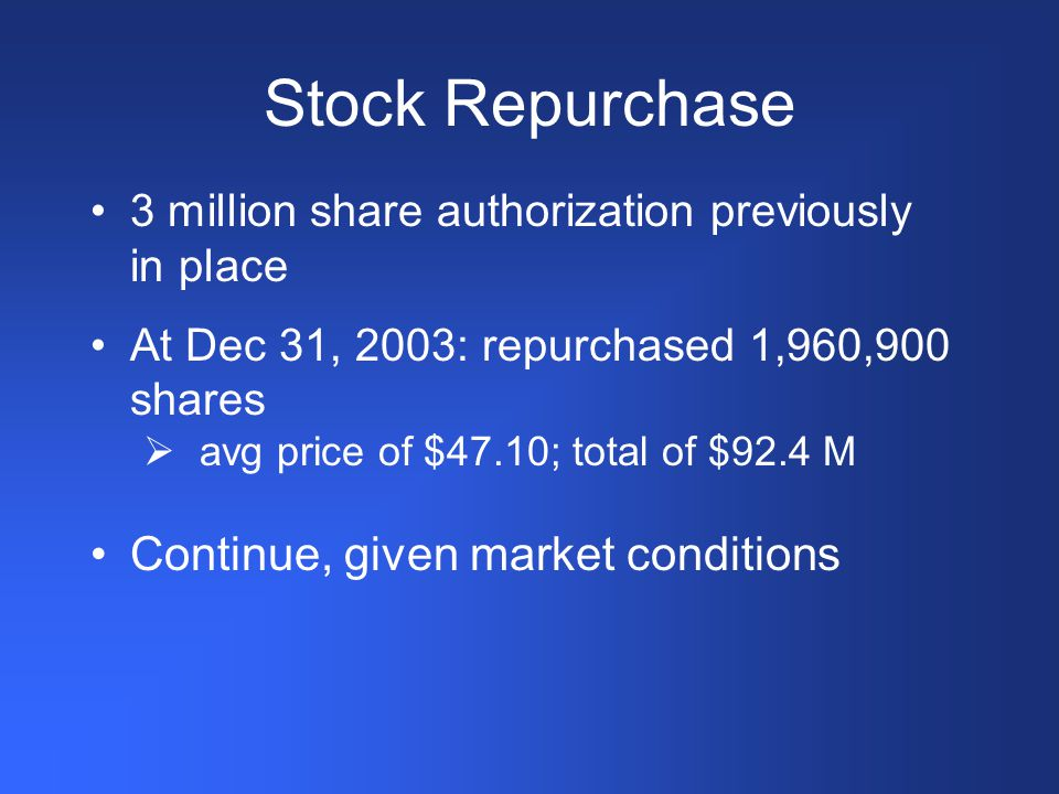 Stock Repurchase 3 million share authorization previously in place At Dec 31, 2003: repurchased 1,960,900 shares  avg price of $47.10; total of $92.4 M Continue, given market conditions