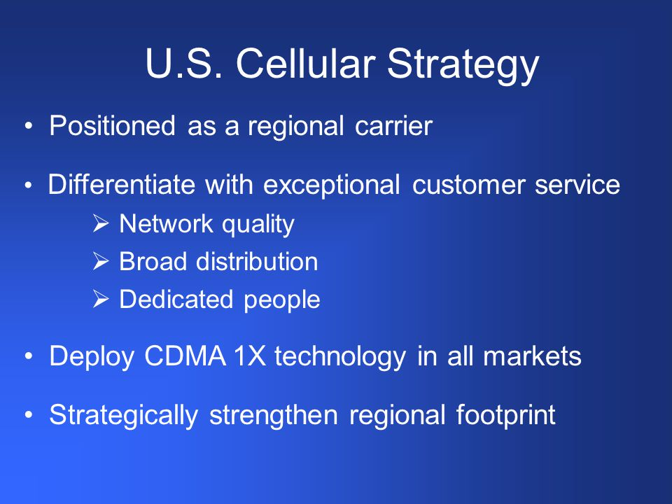 Positioned as a regional carrier Differentiate with exceptional customer service  Network quality  Broad distribution  Dedicated people Deploy CDMA 1X technology in all markets Strategically strengthen regional footprint U.S.