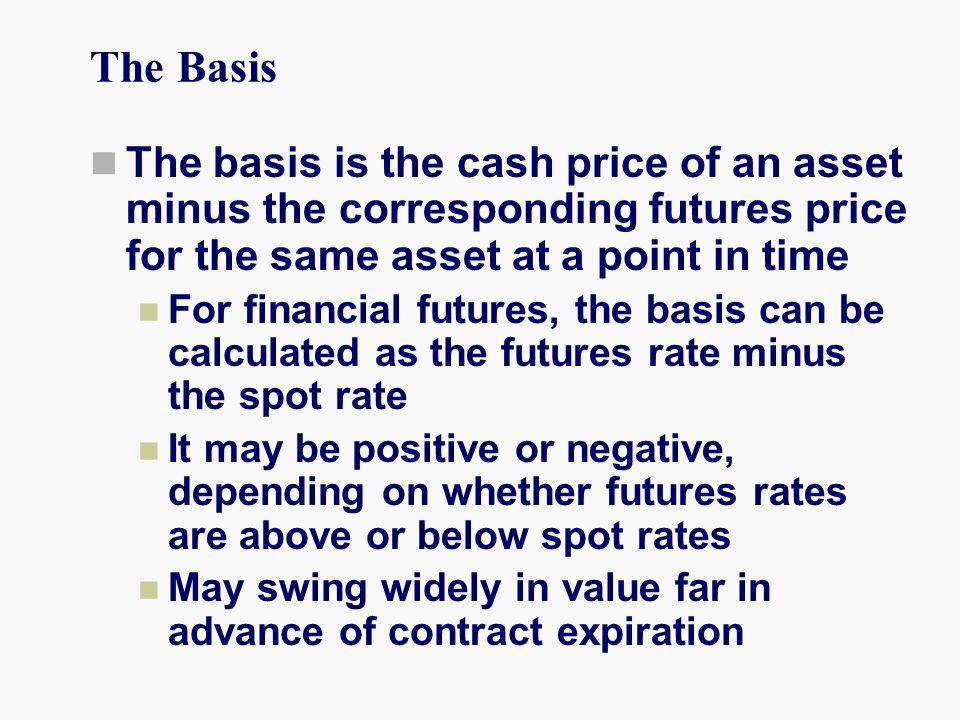 The Basis The basis is the cash price of an asset minus the corresponding futures price for the same asset at a point in time For financial futures, the basis can be calculated as the futures rate minus the spot rate It may be positive or negative, depending on whether futures rates are above or below spot rates May swing widely in value far in advance of contract expiration