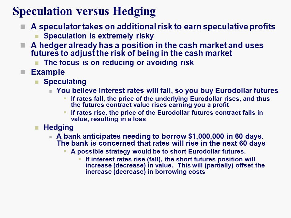 Speculation versus Hedging A speculator takes on additional risk to earn speculative profits Speculation is extremely risky A hedger already has a position in the cash market and uses futures to adjust the risk of being in the cash market The focus is on reducing or avoiding risk Example Speculating You believe interest rates will fall, so you buy Eurodollar futures  If rates fall, the price of the underlying Eurodollar rises, and thus the futures contract value rises earning you a profit  If rates rise, the price of the Eurodollar futures contract falls in value, resulting in a loss Hedging A bank anticipates needing to borrow $1,000,000 in 60 days.