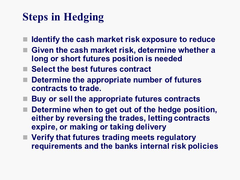 Steps in Hedging Identify the cash market risk exposure to reduce Given the cash market risk, determine whether a long or short futures position is needed Select the best futures contract Determine the appropriate number of futures contracts to trade.