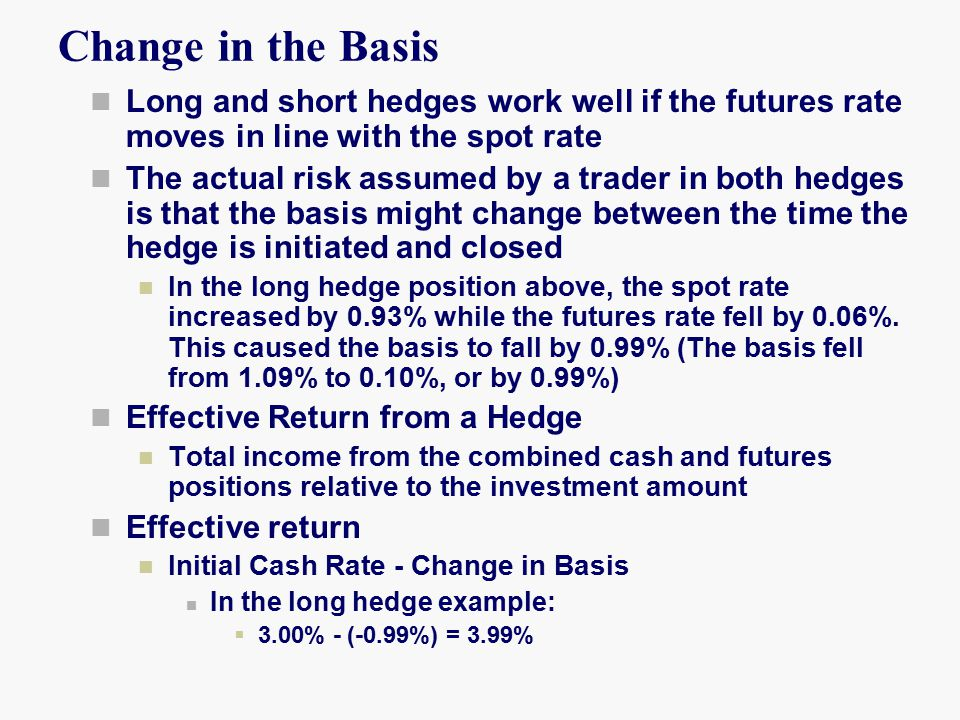 Change in the Basis Long and short hedges work well if the futures rate moves in line with the spot rate The actual risk assumed by a trader in both hedges is that the basis might change between the time the hedge is initiated and closed In the long hedge position above, the spot rate increased by 0.93% while the futures rate fell by 0.06%.
