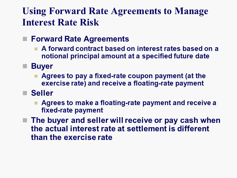 Using Forward Rate Agreements to Manage Interest Rate Risk Forward Rate Agreements A forward contract based on interest rates based on a notional principal amount at a specified future date Buyer Agrees to pay a fixed-rate coupon payment (at the exercise rate) and receive a floating-rate payment Seller Agrees to make a floating-rate payment and receive a fixed-rate payment The buyer and seller will receive or pay cash when the actual interest rate at settlement is different than the exercise rate