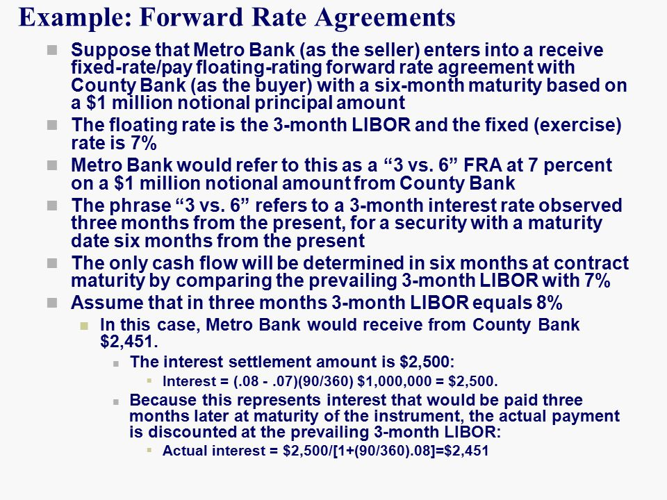 Example: Forward Rate Agreements Suppose that Metro Bank (as the seller) enters into a receive fixed-rate/pay floating-rating forward rate agreement with County Bank (as the buyer) with a six-month maturity based on a $1 million notional principal amount The floating rate is the 3-month LIBOR and the fixed (exercise) rate is 7% Metro Bank would refer to this as a 3 vs.