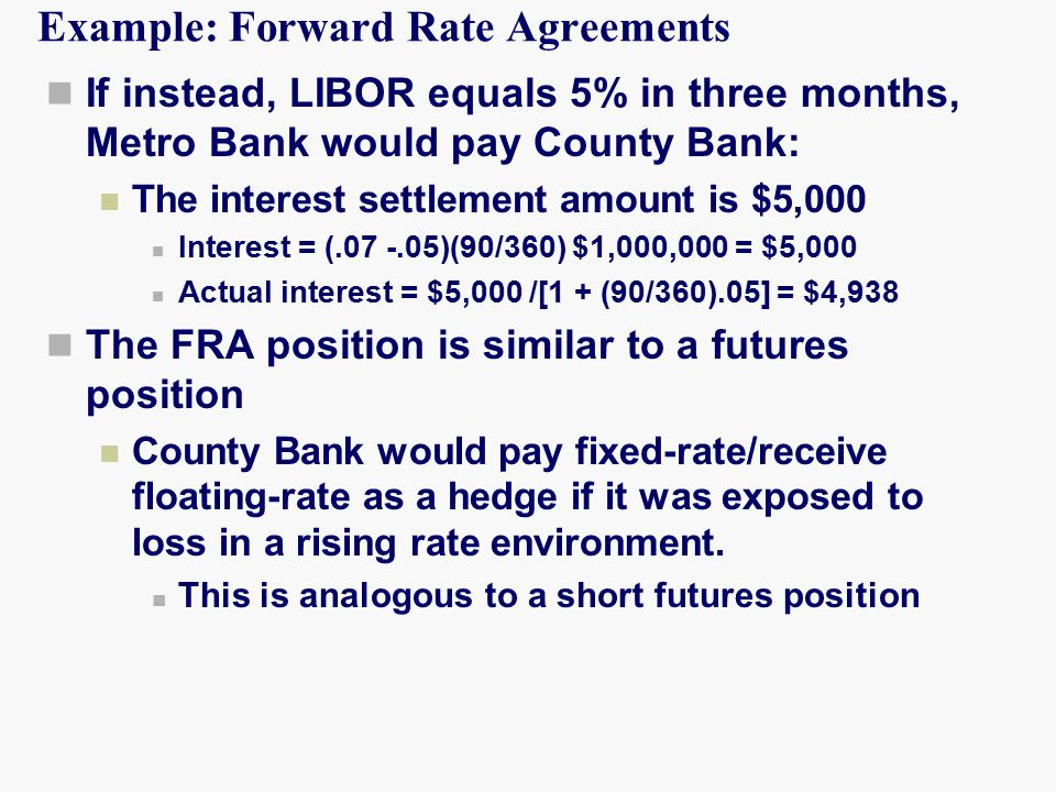 Example: Forward Rate Agreements If instead, LIBOR equals 5% in three months, Metro Bank would pay County Bank: The interest settlement amount is $5,000 Interest = (.07 -.05)(90/360) $1,000,000 = $5,000 Actual interest = $5,000 /[1 + (90/360).05] = $4,938 The FRA position is similar to a futures position County Bank would pay fixed-rate/receive floating-rate as a hedge if it was exposed to loss in a rising rate environment.