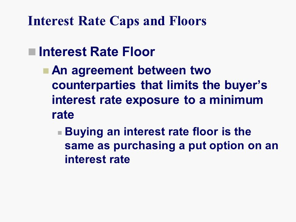 Interest Rate Caps and Floors Interest Rate Floor An agreement between two counterparties that limits the buyer's interest rate exposure to a minimum rate Buying an interest rate floor is the same as purchasing a put option on an interest rate