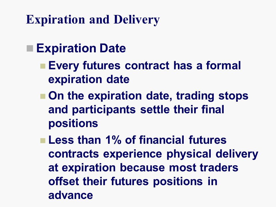 Expiration and Delivery Expiration Date Every futures contract has a formal expiration date On the expiration date, trading stops and participants settle their final positions Less than 1% of financial futures contracts experience physical delivery at expiration because most traders offset their futures positions in advance