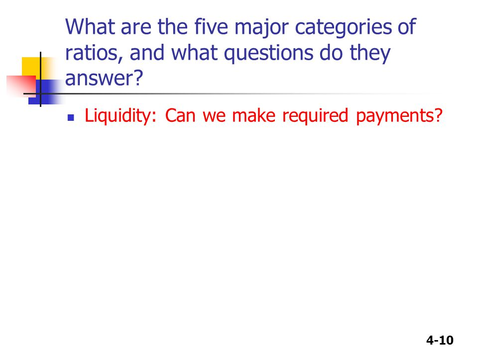 4-10 What are the five major categories of ratios, and what questions do they answer? Liquidity: Can we make required payments?