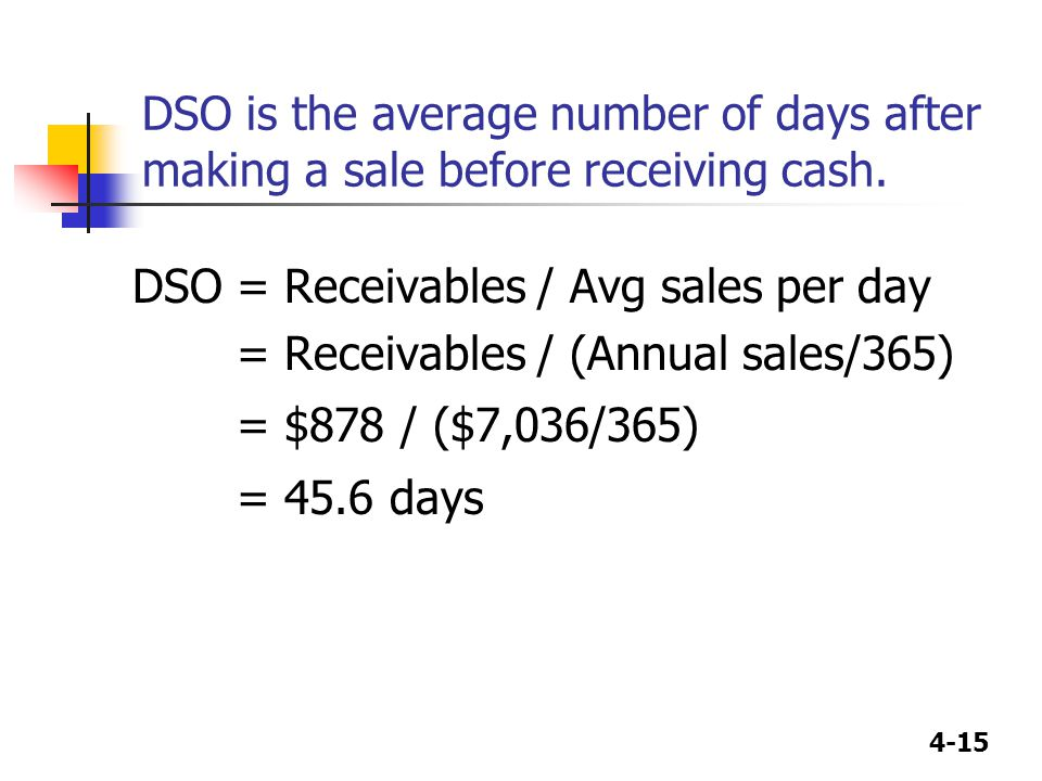 4-15 DSO is the average number of days after making a sale before receiving cash. DSO= Receivables / Avg sales per day = Receivables / (Annual sales/3