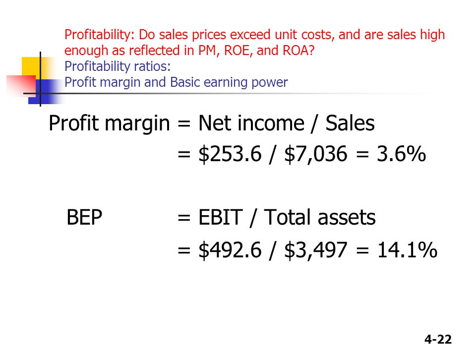 4-22 Profitability: Do sales prices exceed unit costs, and are sales high enough as reflected in PM, ROE, and ROA.
