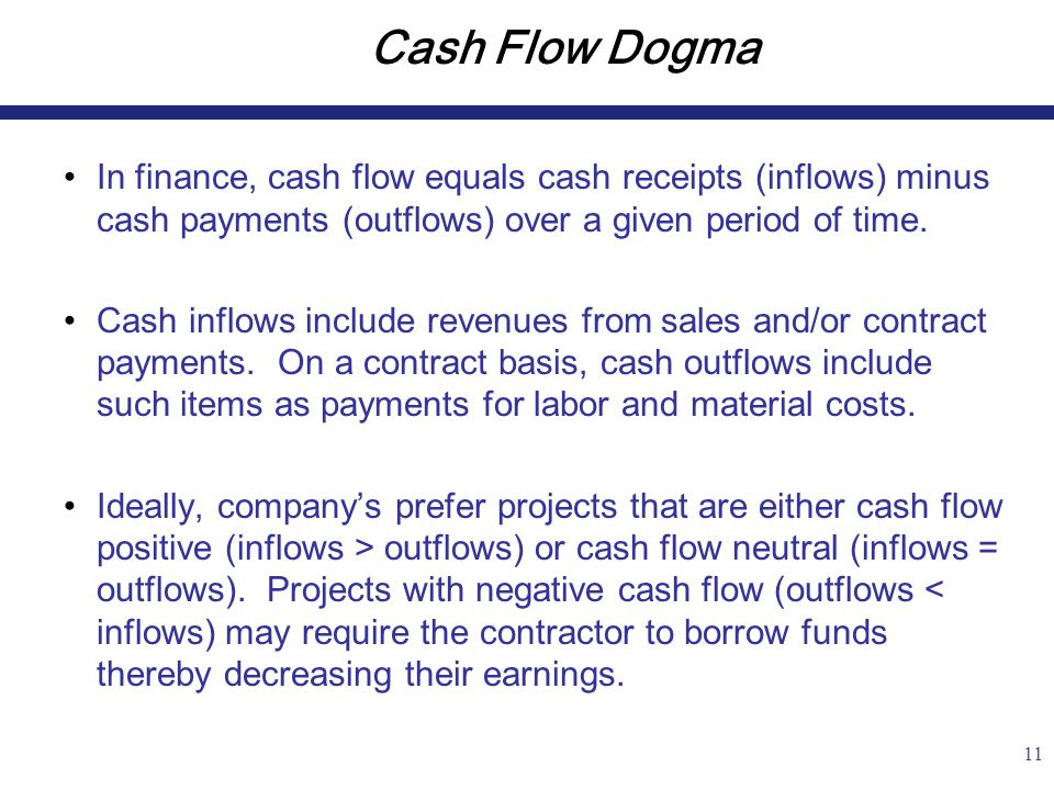 11 Cash Flow Dogma In finance, cash flow equals cash receipts (inflows) minus cash payments (outflows) over a given period of time.