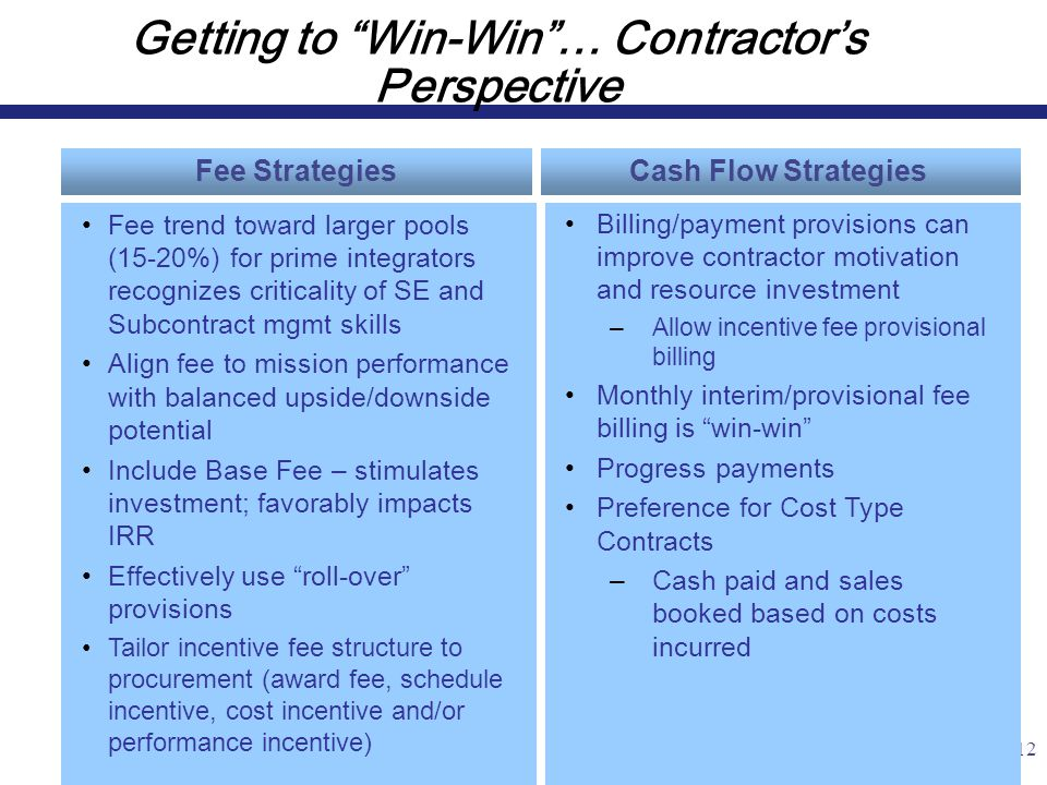 12 Getting to Win-Win … Contractor's Perspective Fee Strategies Billing/payment provisions can improve contractor motivation and resource investment –Allow incentive fee provisional billing Monthly interim/provisional fee billing is win-win Progress payments Preference for Cost Type Contracts –Cash paid and sales booked based on costs incurred Fee trend toward larger pools (15-20%) for prime integrators recognizes criticality of SE and Subcontract mgmt skills Align fee to mission performance with balanced upside/downside potential Include Base Fee – stimulates investment; favorably impacts IRR Effectively use roll-over provisions Tailor incentive fee structure to procurement (award fee, schedule incentive, cost incentive and/or performance incentive) Cash Flow Strategies