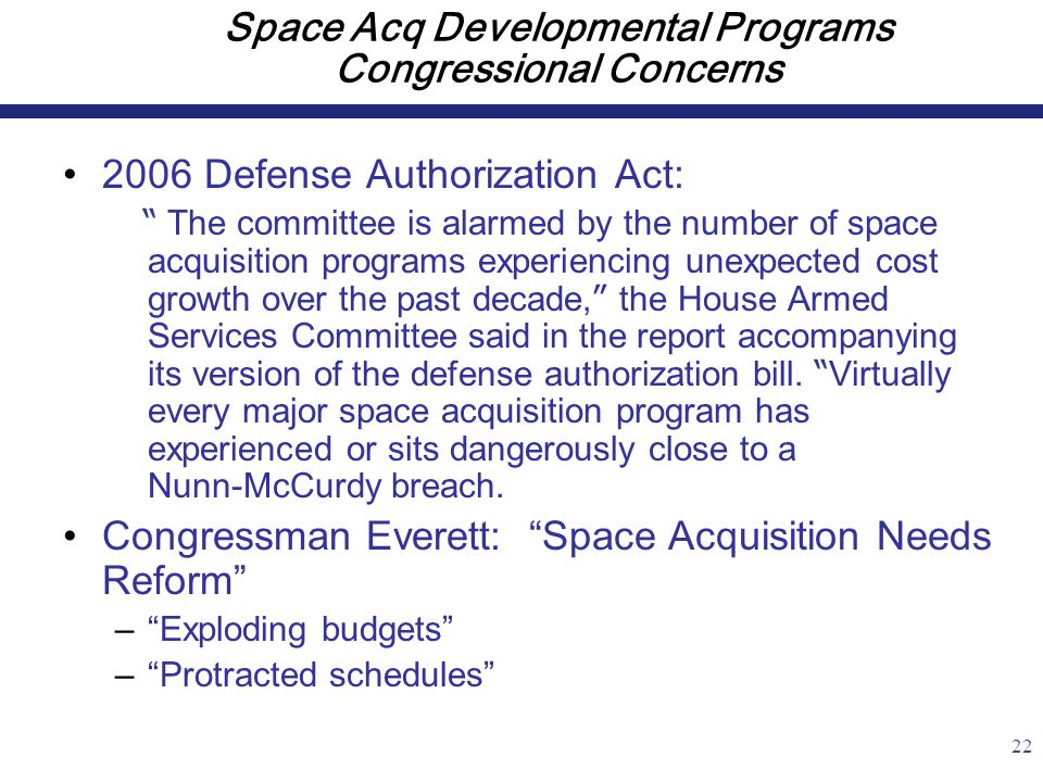 22 Space Acq Developmental Programs Congressional Concerns 2006 Defense Authorization Act: The committee is alarmed by the number of space acquisition programs experiencing unexpected cost growth over the past decade, the House Armed Services Committee said in the report accompanying its version of the defense authorization bill.