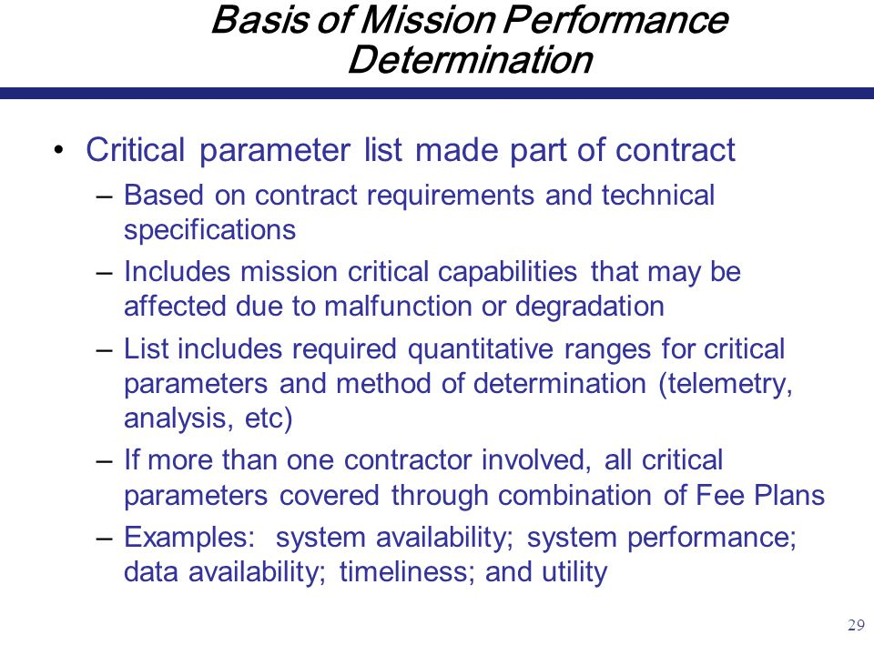 29 Basis of Mission Performance Determination Critical parameter list made part of contract –Based on contract requirements and technical specifications –Includes mission critical capabilities that may be affected due to malfunction or degradation –List includes required quantitative ranges for critical parameters and method of determination (telemetry, analysis, etc) –If more than one contractor involved, all critical parameters covered through combination of Fee Plans –Examples: system availability; system performance; data availability; timeliness; and utility