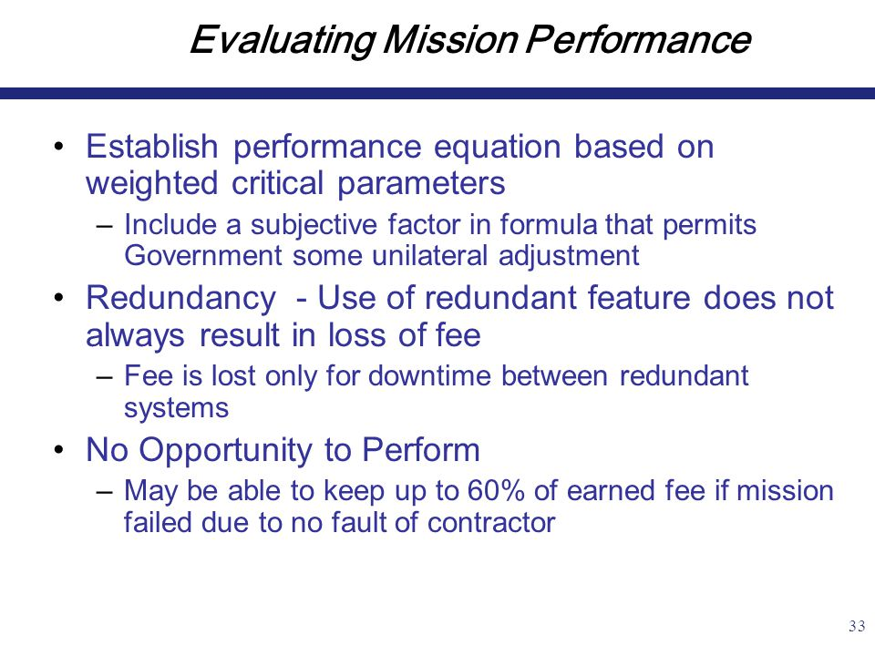 33 Evaluating Mission Performance Establish performance equation based on weighted critical parameters –Include a subjective factor in formula that permits Government some unilateral adjustment Redundancy - Use of redundant feature does not always result in loss of fee –Fee is lost only for downtime between redundant systems No Opportunity to Perform –May be able to keep up to 60% of earned fee if mission failed due to no fault of contractor