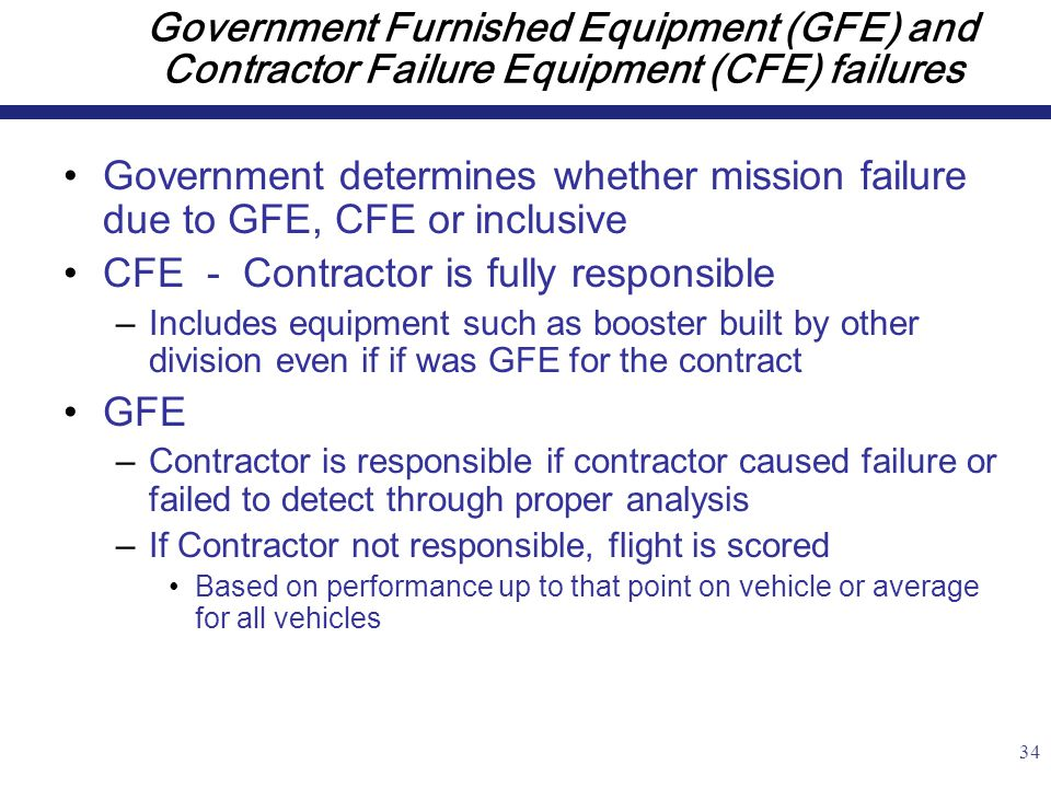 34 Government Furnished Equipment (GFE) and Contractor Failure Equipment (CFE) failures Government determines whether mission failure due to GFE, CFE or inclusive CFE - Contractor is fully responsible –Includes equipment such as booster built by other division even if if was GFE for the contract GFE –Contractor is responsible if contractor caused failure or failed to detect through proper analysis –If Contractor not responsible, flight is scored Based on performance up to that point on vehicle or average for all vehicles