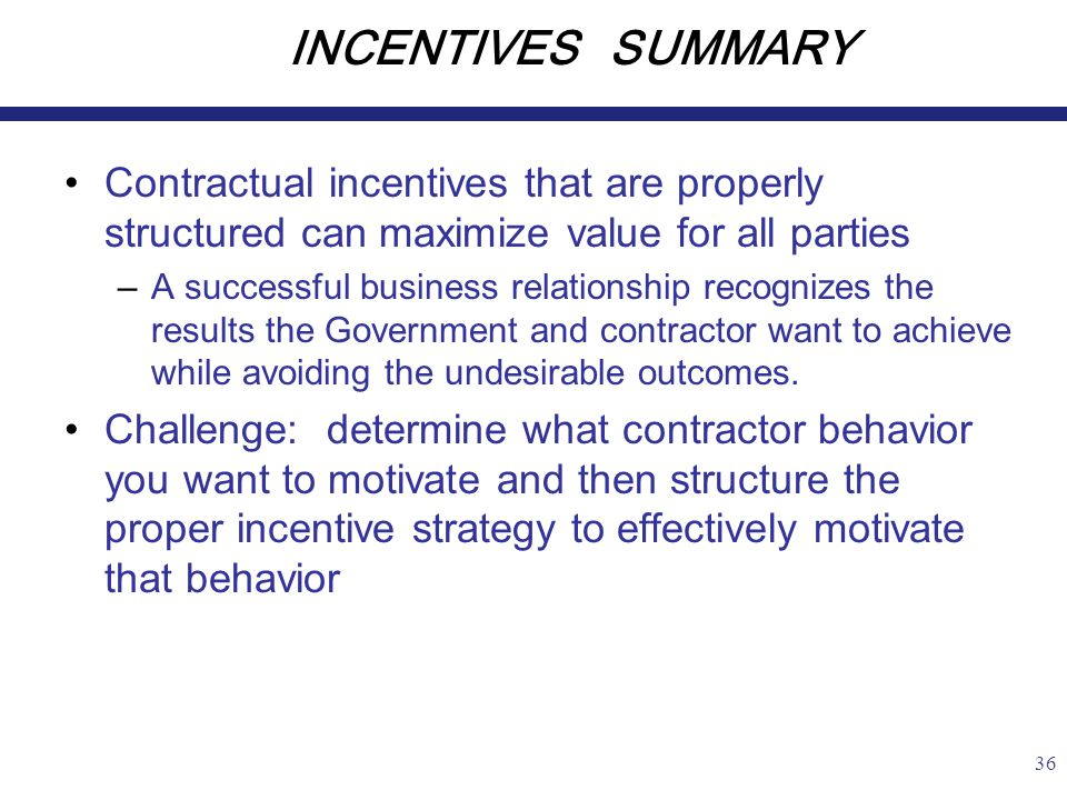 36 INCENTIVES SUMMARY Contractual incentives that are properly structured can maximize value for all parties –A successful business relationship recognizes the results the Government and contractor want to achieve while avoiding the undesirable outcomes.