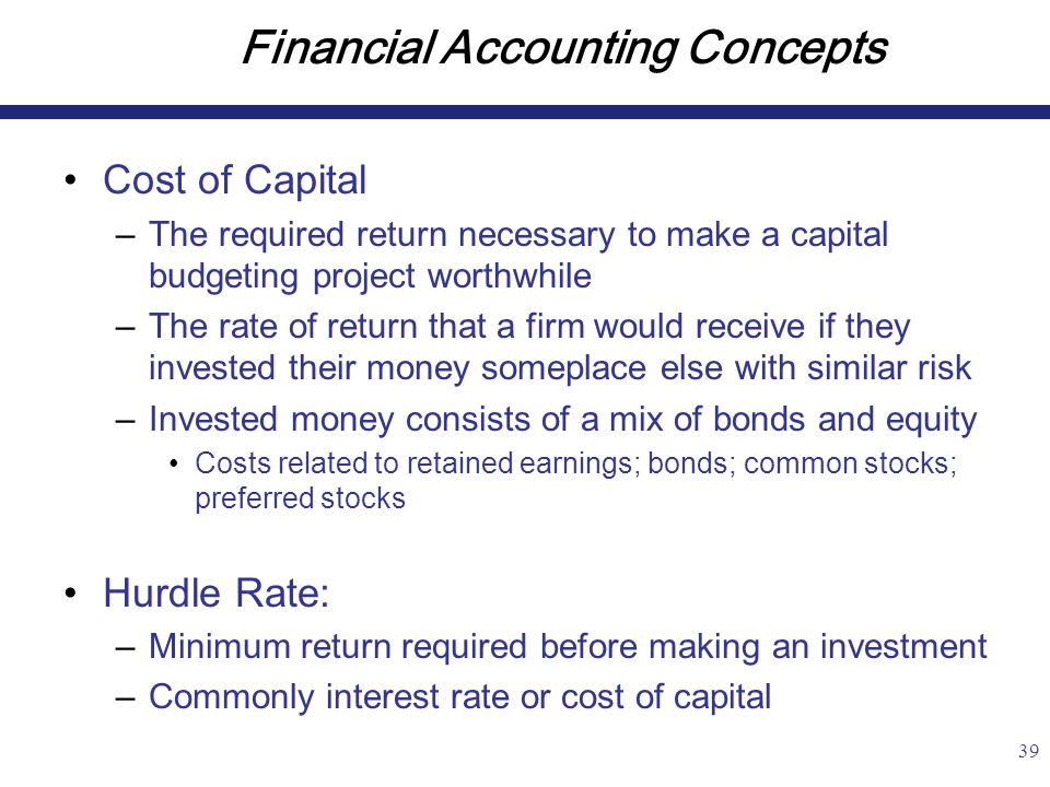39 Financial Accounting Concepts Cost of Capital –The required return necessary to make a capital budgeting project worthwhile –The rate of return that a firm would receive if they invested their money someplace else with similar risk –Invested money consists of a mix of bonds and equity Costs related to retained earnings; bonds; common stocks; preferred stocks Hurdle Rate: –Minimum return required before making an investment –Commonly interest rate or cost of capital