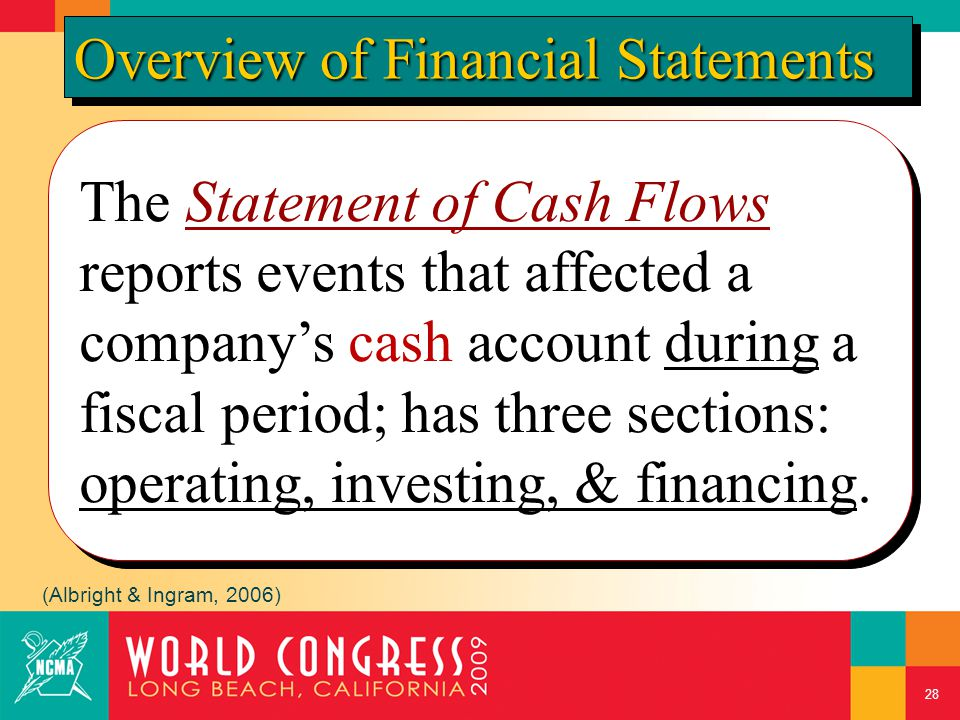 The Statement of Cash Flows reports events that affected a company's cash account during a fiscal period; has three sections: operating, investing, &