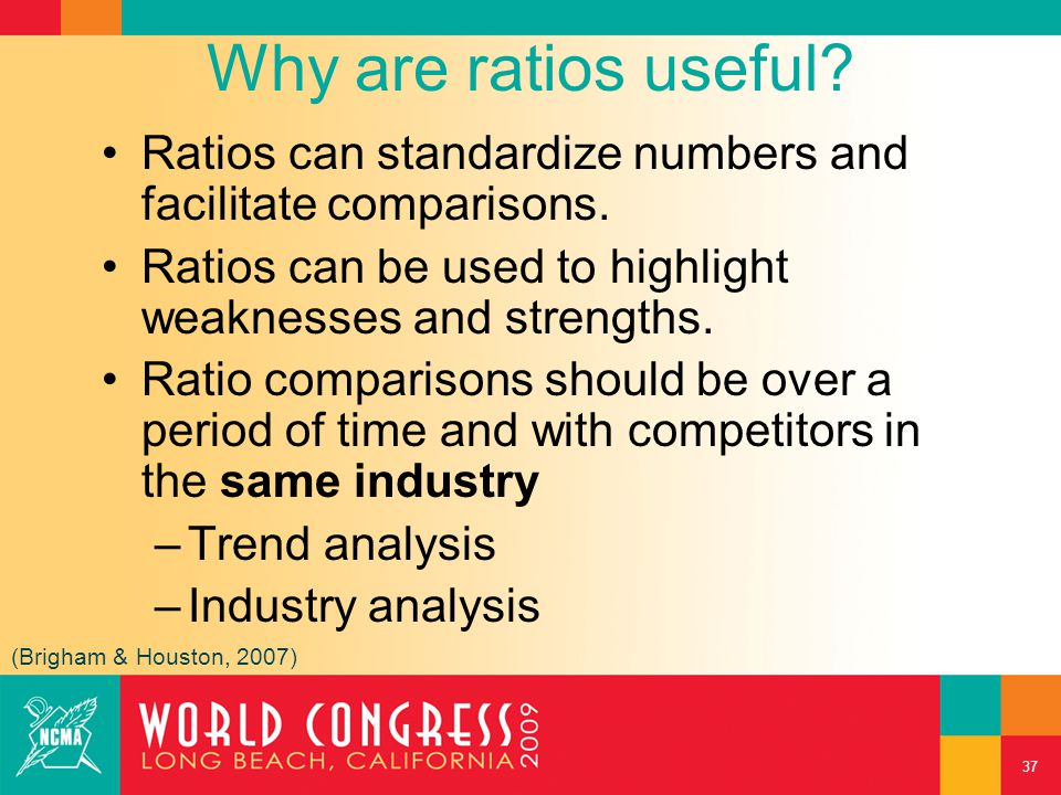 Why are ratios useful? Ratios can standardize numbers and facilitate comparisons. Ratios can be used to highlight weaknesses and strengths. Ratio comp