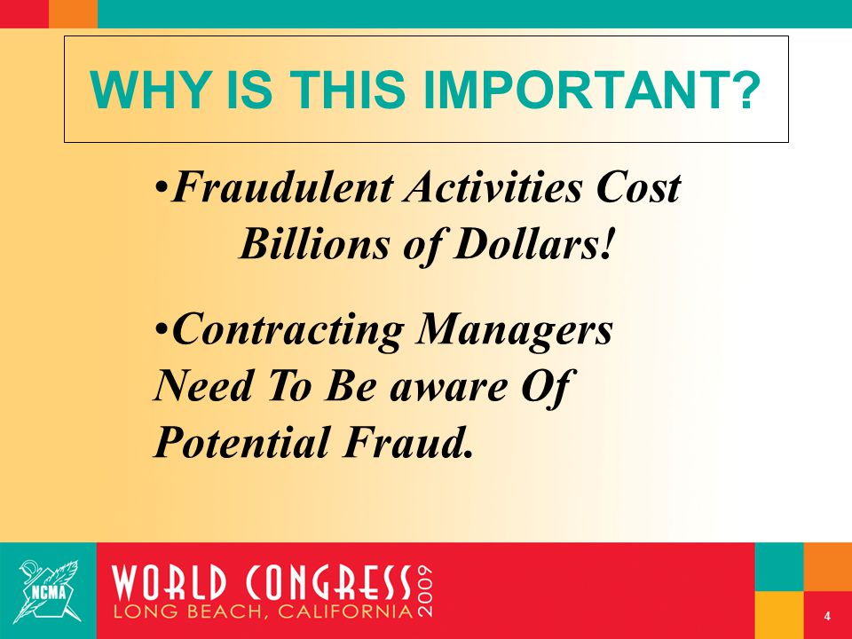 Fraudulent Activities Cost Billions of Dollars! Contracting Managers Need To Be aware Of Potential Fraud. WHY IS THIS IMPORTANT? 4