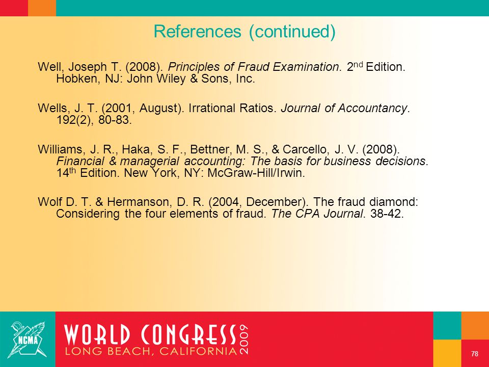 References (continued) Well, Joseph T. (2008). Principles of Fraud Examination. 2 nd Edition. Hobken, NJ: John Wiley & Sons, Inc. Wells, J. T. (2001,