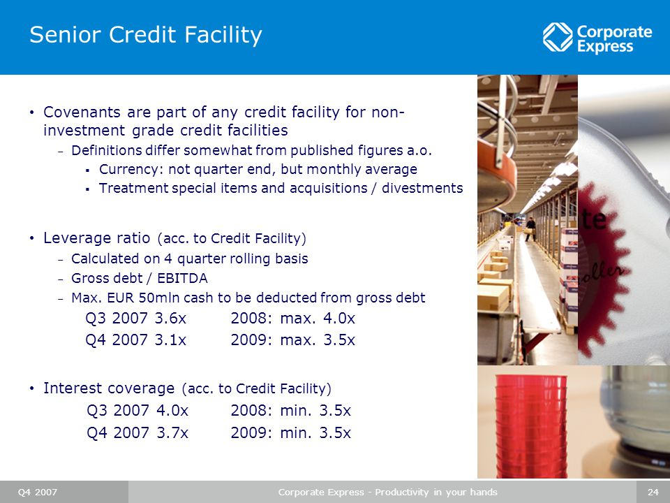 Q4 2007Corporate Express - Productivity in your hands24 Senior Credit Facility Covenants are part of any credit facility for non- investment grade credit facilities – Definitions differ somewhat from published figures a.o.
