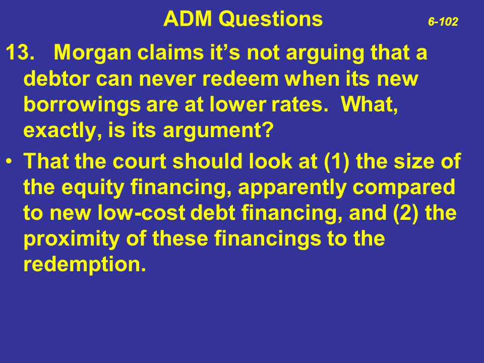 ADM Questions 6-102 13.Morgan claims it's not arguing that a debtor can never redeem when its new borrowings are at lower rates. What, exactly, is its