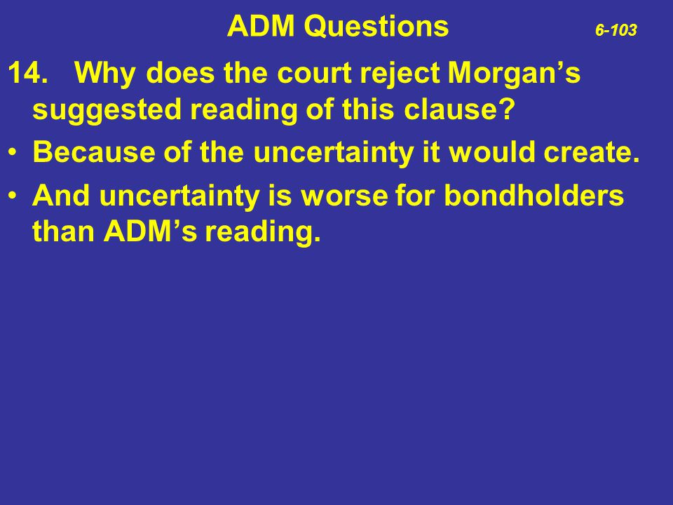 ADM Questions 6-103 14.Why does the court reject Morgan's suggested reading of this clause? Because of the uncertainty it would create. And uncertaint