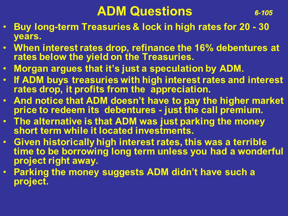 ADM Questions 6-105 Buy long-term Treasuries & lock in high rates for 20 - 30 years. When interest rates drop, refinance the 16% debentures at rates b