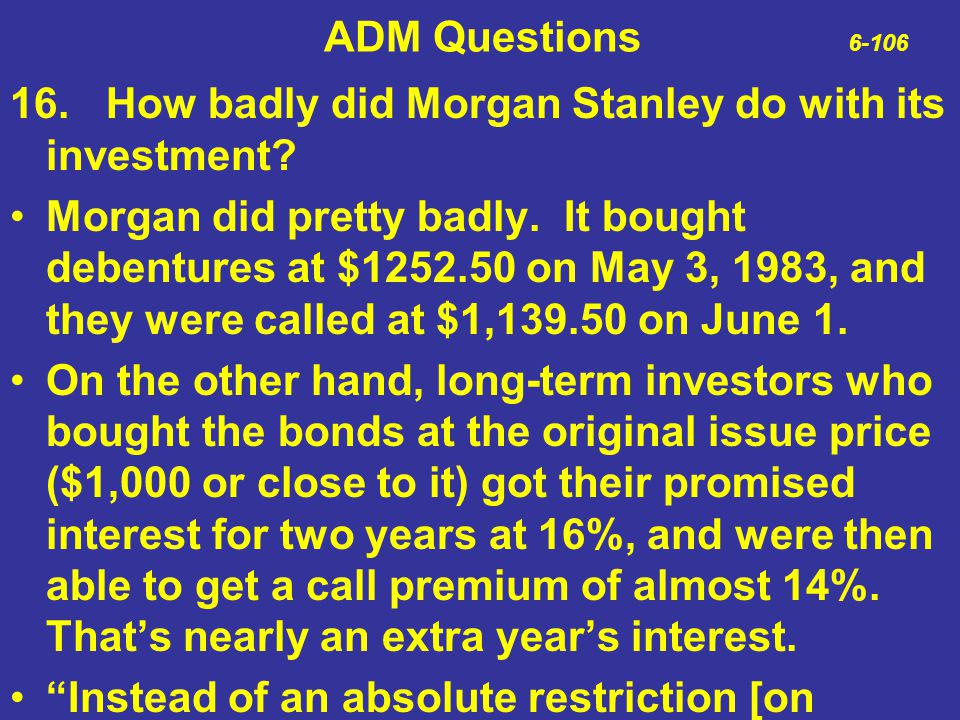 ADM Questions 6-106 16.How badly did Morgan Stanley do with its investment? Morgan did pretty badly. It bought debentures at $1252.50 on May 3, 1983,