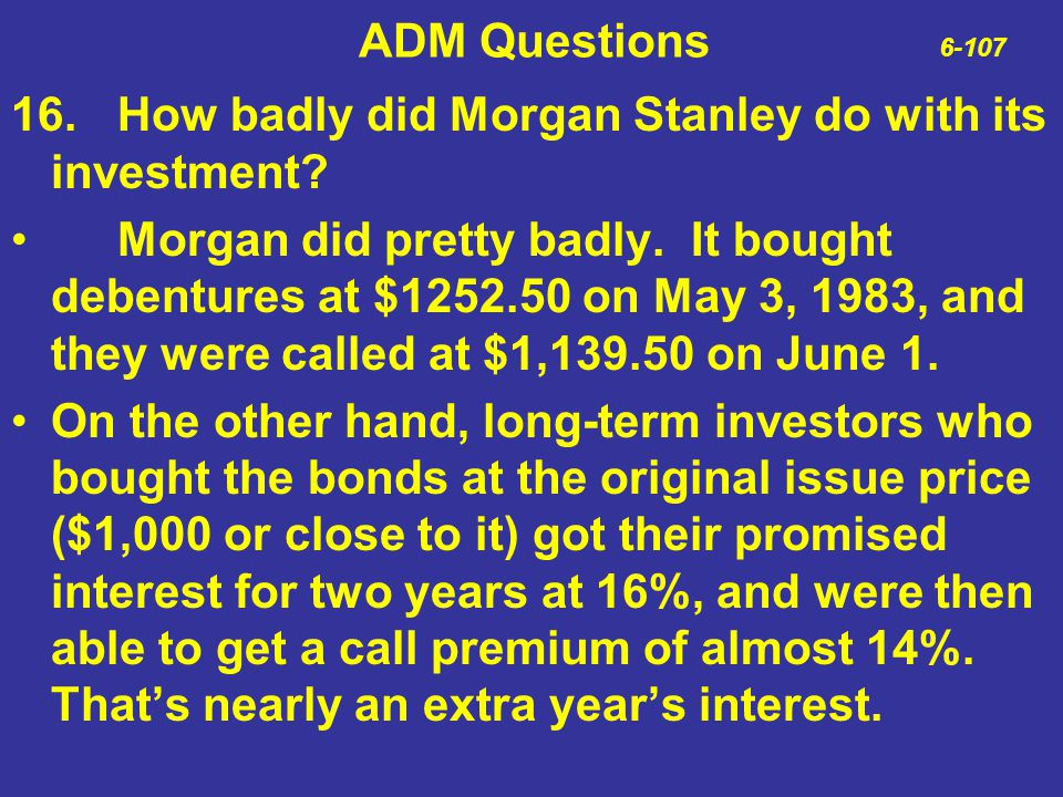ADM Questions 6-107 16.How badly did Morgan Stanley do with its investment? Morgan did pretty badly. It bought debentures at $1252.50 on May 3, 1983,
