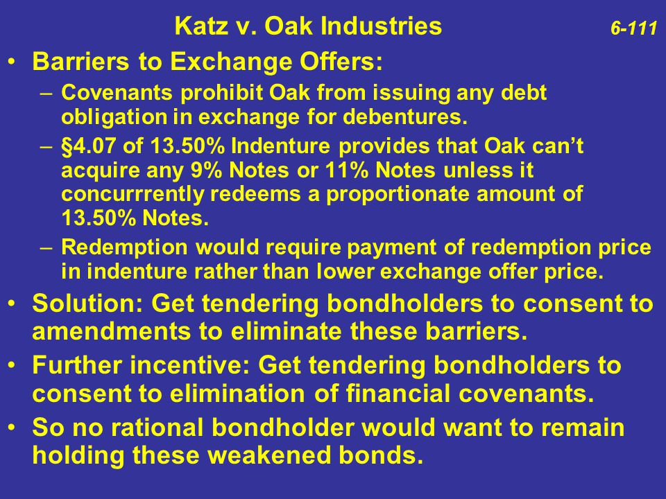 Katz v. Oak Industries 6-111 Barriers to Exchange Offers: –Covenants prohibit Oak from issuing any debt obligation in exchange for debentures. –§4.07