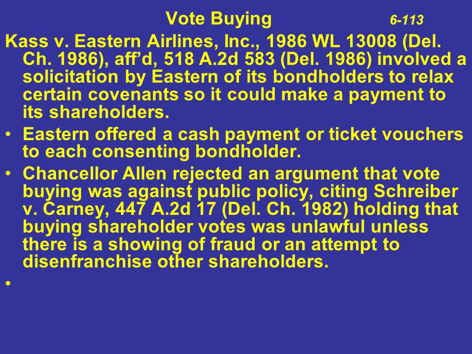 Vote Buying 6-113 Kass v. Eastern Airlines, Inc., 1986 WL 13008 (Del. Ch. 1986), aff'd, 518 A.2d 583 (Del. 1986) involved a solicitation by Eastern of
