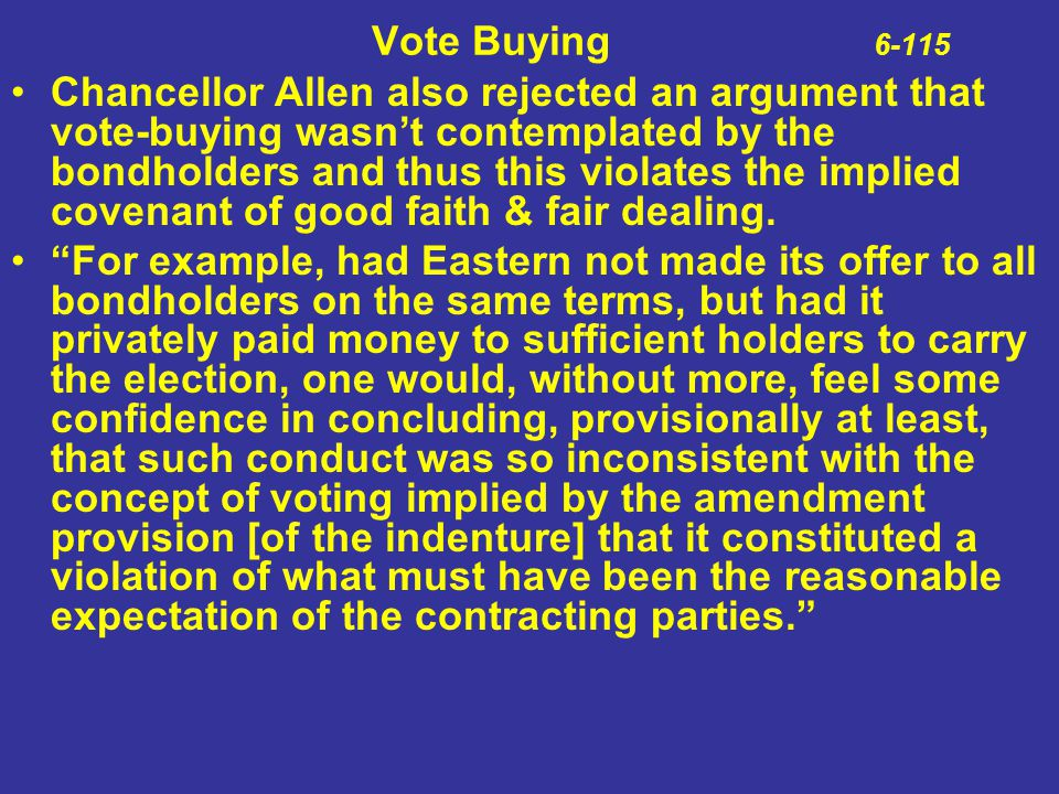 Vote Buying 6-115 Chancellor Allen also rejected an argument that vote-buying wasn't contemplated by the bondholders and thus this violates the implie